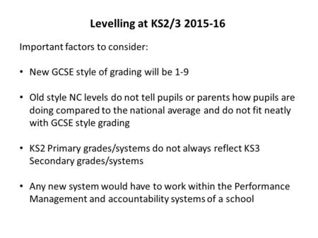 Levelling at KS2/3 2015-16 Important factors to consider: New GCSE style of grading will be 1-9 Old style NC levels do not tell pupils or parents how pupils.