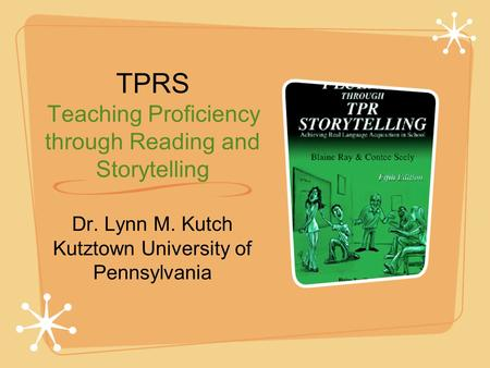 TPRS Teaching Proficiency through Reading and Storytelling Dr. Lynn M. Kutch Kutztown University of Pennsylvania.