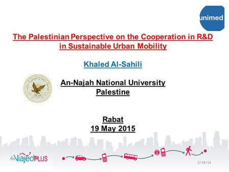 The Palestinian Perspective on the Cooperation in R&D in Sustainable Urban Mobility Khaled Al-Sahili An-Najah National University Palestine Rabat 19 May.