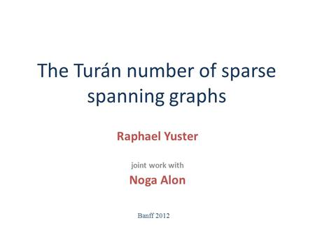 The Turán number of sparse spanning graphs Raphael Yuster joint work with Noga Alon Banff 2012.