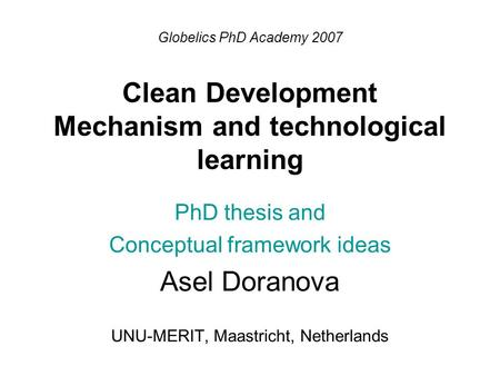 Globelics PhD Academy 2007 Clean Development Mechanism and technological learning PhD thesis and Conceptual framework ideas Asel Doranova UNU-MERIT, Maastricht,