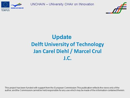 UNCHAIN – UNiversity CHAir on INnovation Update Delft University of Technology Jan Carel Diehl / Marcel Crul J.C. This project has been funded with support.