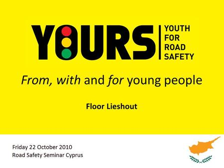 From, with and for young people Floor Lieshout. 2 Agenda Road safety, a global problem Why are young YOURS Why youth participation? Summary.