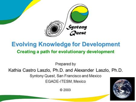 Evolving Knowledge for Development Creating a path for evolutionary development Prepared by Kathia Castro Laszlo, Ph.D. and Alexander Laszlo, Ph.D. Syntony.
