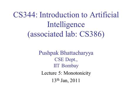 CS344: Introduction to Artificial Intelligence (associated lab: CS386) Pushpak Bhattacharyya CSE Dept., IIT Bombay Lecture 5: Monotonicity 13 th Jan, 2011.