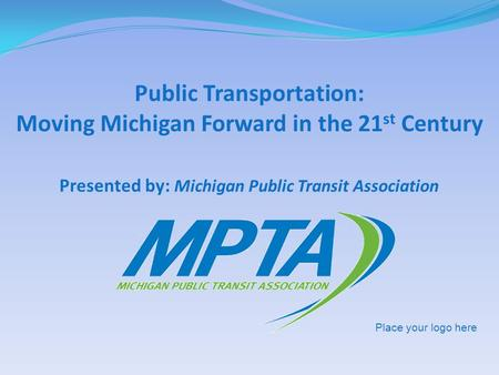 Presented by: Michigan Public Transit Association Public Transportation: Moving Michigan Forward in the 21 st Century Place your logo here.