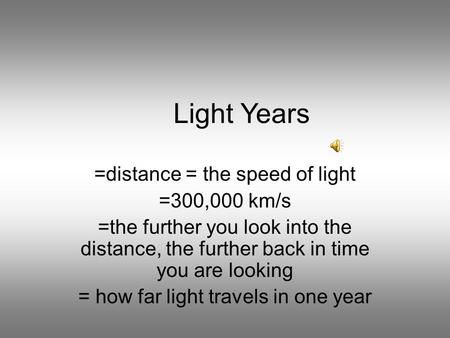 Light Years =distance = the speed of light =300,000 km/s =the further you look into the distance, the further back in time you are looking = how far light.