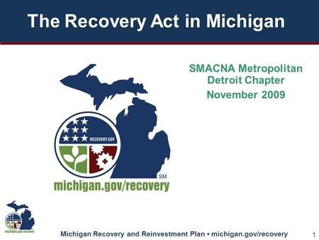 Michigan Recovery and Reinvestment Plan michigan.gov/recovery 1 The Recovery Act in Michigan SMACNA Metropolitan Detroit Chapter November 2009.