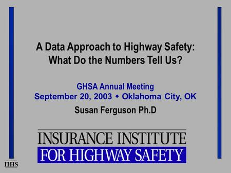 IIHS A Data Approach to Highway Safety: What Do the Numbers Tell Us? Susan Ferguson Ph.D GHSA Annual Meeting September 20, 2003  Oklahoma City, OK.