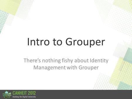 Intro to Grouper There's nothing fishy about Identity Management with Grouper.