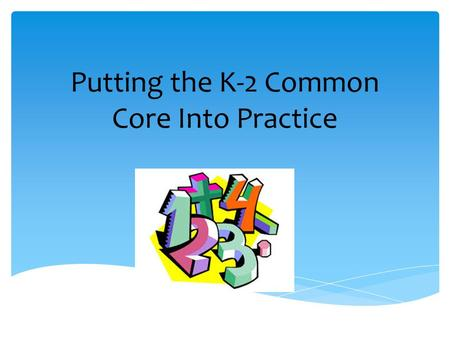 Putting the K-2 Common Core Into Practice. Courtesy  Be on time  Cell phones on silent, vibrate, or off  Be mindful of side-bar conversations  Focus.