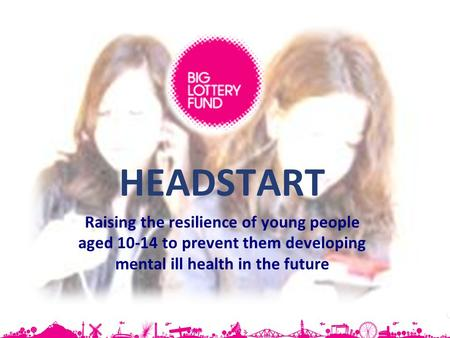 HEADSTART Raising the resilience of young people aged 10-14 to prevent them developing mental ill health in the future.