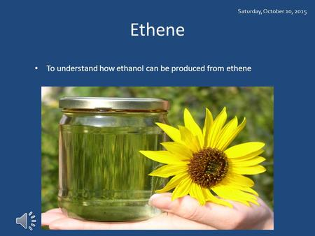 Ethene To understand how ethanol can be produced from ethene Saturday, October 10, 2015.