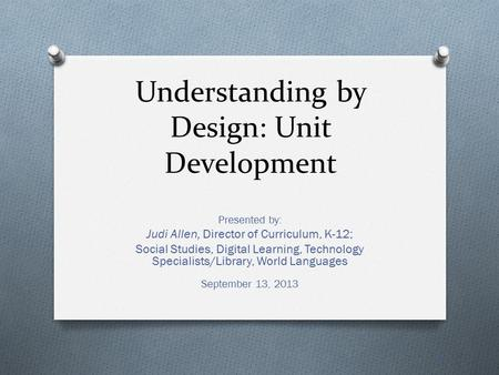 Understanding by Design: Unit Development Presented by: Judi Allen, Director of Curriculum, K-12; Social Studies, Digital Learning, Technology Specialists/Library,