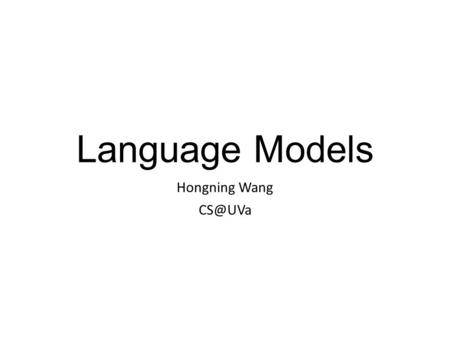 Language Models Hongning Wang Two-stage smoothing [Zhai & Lafferty 02] c(w,d) |d| P(w|d) = +  p(w|C) ++ Stage-1 -Explain unseen words -Dirichlet.
