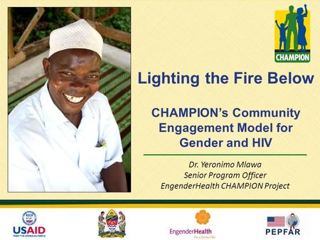 CHAMPION's Community Engagement Model for Gender and HIV Dr. Yeronimo Mlawa Senior Program Officer EngenderHealth CHAMPION Project Lighting the Fire Below.