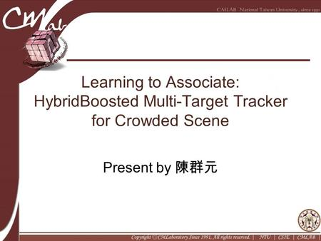 Learning to Associate: HybridBoosted Multi-Target Tracker for Crowded Scene Present by 陳群元.