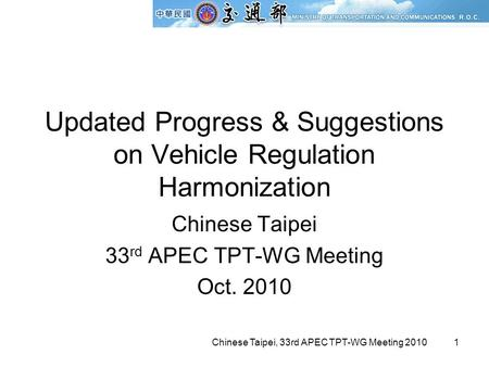 Chinese Taipei, 33rd APEC TPT-WG Meeting 20101 Updated Progress & Suggestions on Vehicle Regulation Harmonization Chinese Taipei 33 rd APEC TPT-WG Meeting.