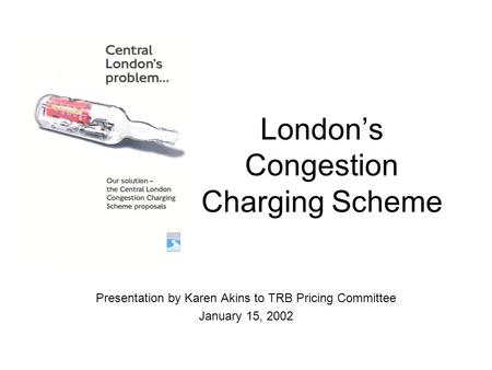 London's Congestion Charging Scheme Presentation by Karen Akins to TRB Pricing Committee January 15, 2002.
