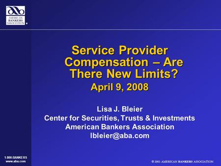 © 2005 AMERICAN BANKERS ASSOCIATION 1-800-BANKERS www.aba.com Service Provider Compensation – Are There New Limits? April 9, 2008 Lisa J. Bleier Center.