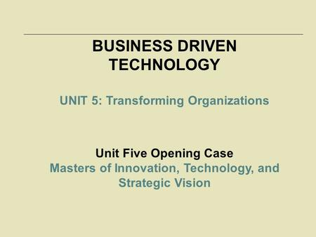 BUSINESS DRIVEN TECHNOLOGY UNIT 5: Transforming Organizations Unit Five Opening Case Masters of Innovation, Technology, and Strategic Vision.