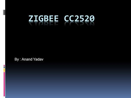 By : Anand Yadav. What is Zigbee?  The CC2520 is Texas Instrument's second generation ZigBee/IEEE 802.15.4 RF transceiver for the 2.4 GHz unlicensed.