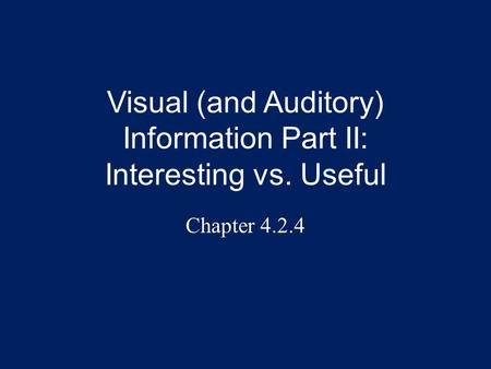 Visual (and Auditory) Information Part II: Interesting vs. Useful Chapter 4.2.4.