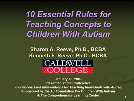 1 <strong>10</strong> Essential Rules for Teaching Concepts to Children With Autism Sharon A. Reeve, Ph.D., BCBA Kenneth F. Reeve, Ph.D., BCBA January 16, 2009 Presented.