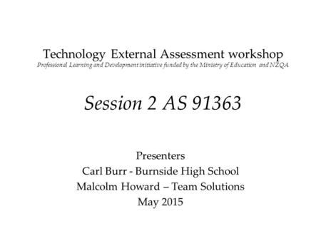 Technology External Assessment workshop Professional Learning and Development initiative funded by the Ministry of Education and NZQA Session 2 AS 91363.