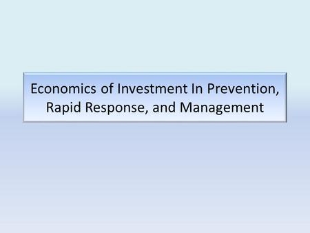 Economics of Investment In Prevention, Rapid Response, and Management.