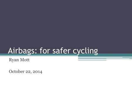 Airbags: for safer cycling Ryan Mott October 22, 2014.