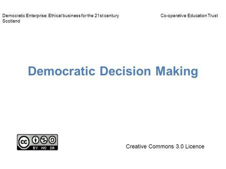 Democratic Decision Making Democratic Enterprise: Ethical business for the 21st centuryCo-operative Education Trust Scotland Creative Commons 3.0 Licence.
