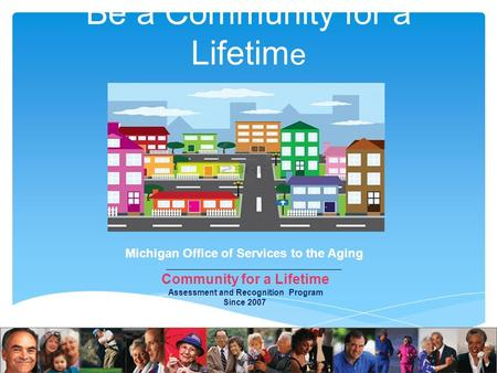 Be a Community for a Lifetim e Dan Doezema, Field Representative Michigan Office of Services to the Aging (231)
