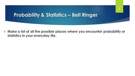 Probability & Statistics – Bell Ringer  Make a list of all the possible places where you encounter probability or statistics in your everyday life. 1.