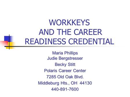 WORKKEYS AND THE CAREER READINESS CREDENTIAL Maria Phillips Judie Bergstresser Becky Stitt Polaris Career Center 7285 Old Oak Blvd. Middleburg Hts., OH.