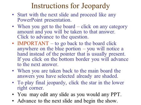 Instructions for Jeopardy Start with the next slide and proceed like any PowerPoint presentation. When you get to the board – click on any category amount.