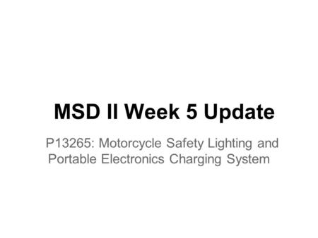 MSD II Week 5 Update P13265: Motorcycle Safety Lighting and Portable Electronics Charging System.
