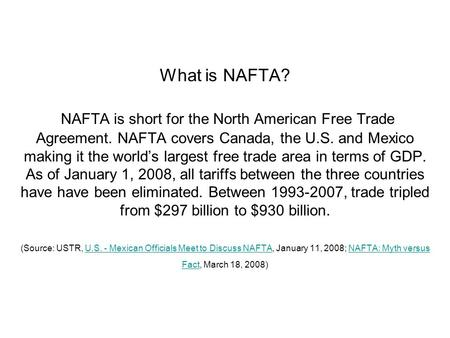 What is NAFTA? NAFTA is short for the North American Free Trade Agreement. NAFTA covers Canada, the U.S. and Mexico making it the world's largest free.