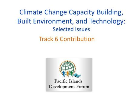 Climate Change Capacity Building, Built Environment, and Technology: Selected Issues Track 6 Contribution.