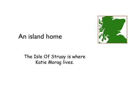 Geography at Key Stage 2 An island home The Isle Of Struay is where Katie Morag lives.