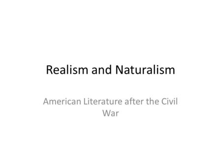 Realism and Naturalism American Literature after the Civil War.