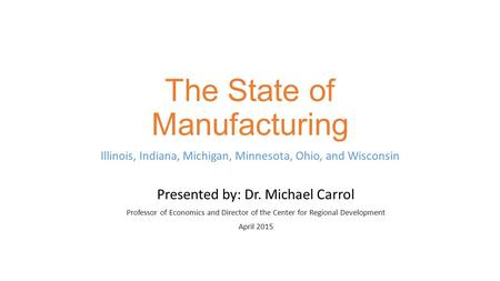 The State of Manufacturing Illinois, Indiana, Michigan, Minnesota, Ohio, and Wisconsin Presented by: Dr. Michael Carrol Professor of Economics and Director.