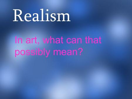 Realism In art, what can that possibly mean?. Realism is a style of art that depicts what the eye can see. It tries to capture every day people doing.
