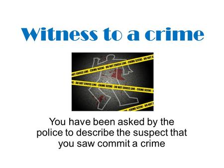 Witness to a crime You have been asked by the police to describe the suspect that you saw commit a crime.
