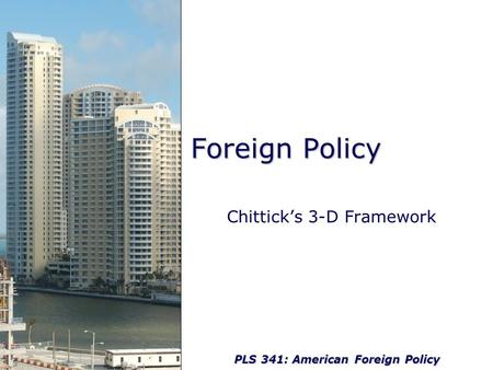 PLS 341: American Foreign Policy Foreign Policy Chittick's 3-D Framework.