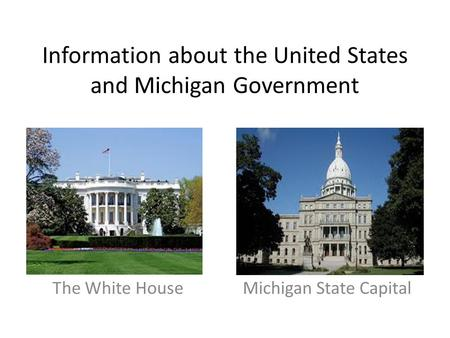 Government Information about the United States and Michigan Government The White House Michigan State Capital.