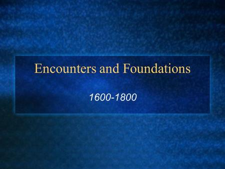 Encounters and Foundations 1600-1800. New Relationships/New Diseases First contact often trade based Survival skills for firearms, textiles and steel.