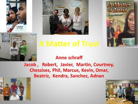 A Matter of Trust Anne schraff Jacob, Robert, Javier, Martin, Courtney, Chessises, Phil, Marcus, Kevin, Omar, Beatriz, Kendra, Sanchez, Adnan.