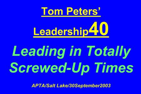 Tom Peters' Leadership 40 Leading in Totally Screwed-Up Times APTA/Salt Lake/30September2003.