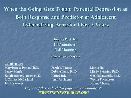 When the Going Gets Tough: Parental Depression as Both Response and Predictor of Adolescent Externalizing Behavior Over 3 Years Joseph P. Allen Jill Antonishak.